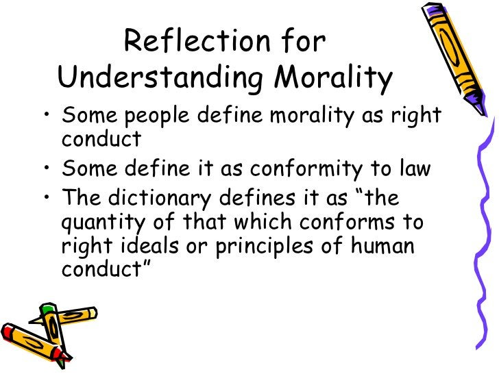 Reflection for Understanding Morality <ul><li>Some people define morality as right conduct </li></ul><ul><li>Some define i...