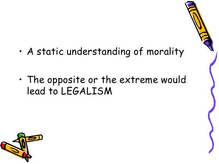 <ul><li>A static understanding of morality </li></ul><ul><li>The opposite or the extreme would lead to LEGALISM </li></ul>
