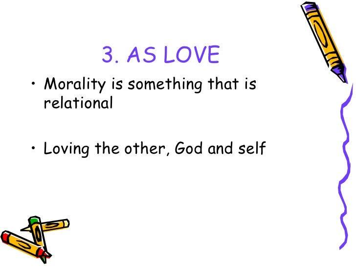 3. AS LOVE <ul><li>Morality is something that is relational </li></ul><ul><li>Loving the other, God and self </li></ul>