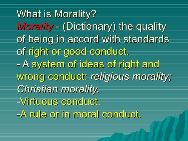 What is Morality?Morality - (Dictionary) the qualityof being in accord with standardsof right or good conduct.- A system o...