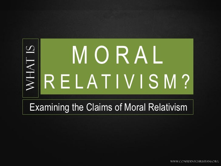 MORALWhat is          R E LAT I V I S M ?  Examining the Claims of Moral Relativism                                     ww...
