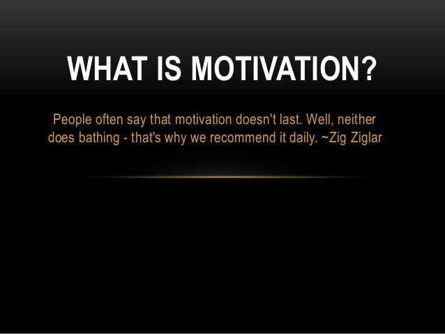 WHAT IS MOTIVATION?  People often say that motivation doesn't last. Well, neither  does bathing - that's why we recommend ...
