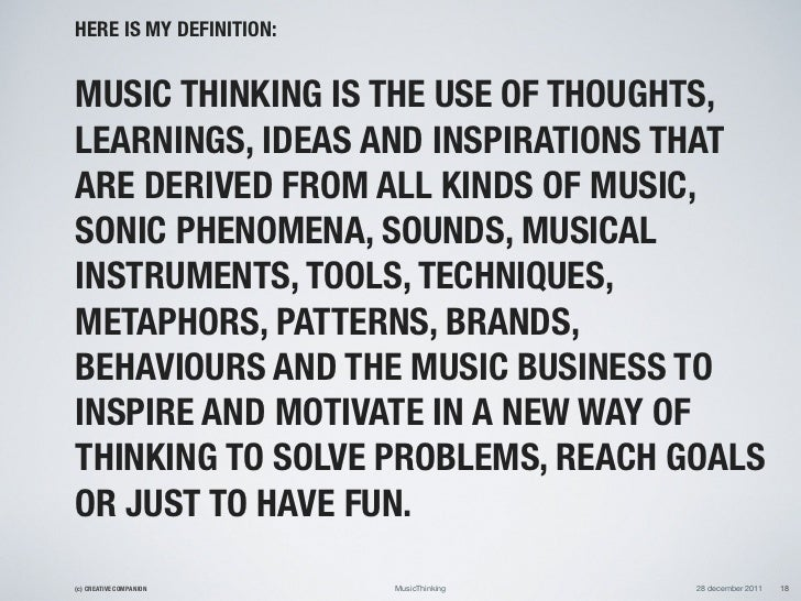 HERE IS MY DEFINITION:MUSIC THINKING IS THE USE OF THOUGHTS,LEARNINGS, IDEAS AND INSPIRATIONS THATARE DERIVED FROM ALL KIN...