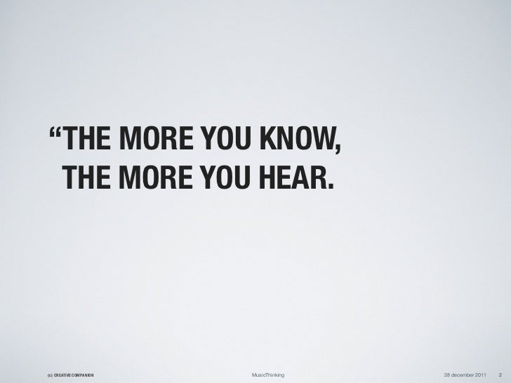 """""""THE MORE YOU KNOW, THE MORE YOU HEAR.(c) CREATIVE COMPANION   MusicThinking   28 december 2011   2"""