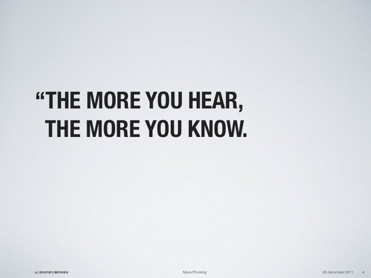 """""""THE MORE YOU HEAR, THE MORE YOU KNOW.(c) CREATIVE COMPANION   MusicThinking   28 december 2011   4"""