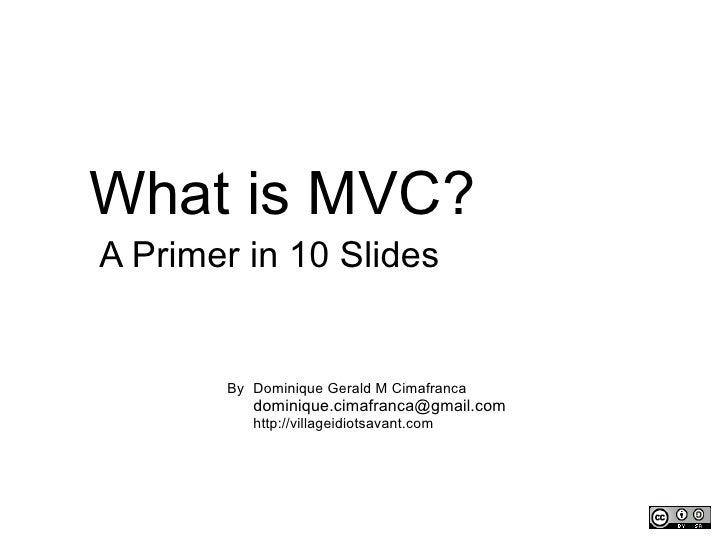 What is MVC? A Primer in 10 Slides Dominique Gerald M Cimafranca [email_address] http://villageidiotsavant.com By
