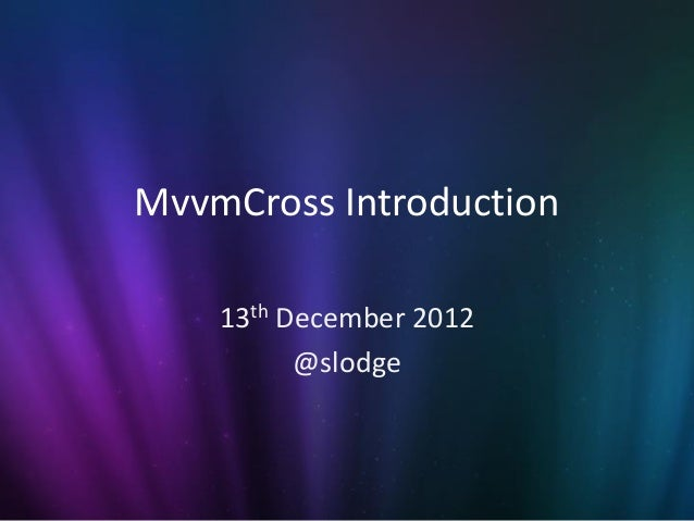 MvvmCross Introduction    13th December 2012          @slodge