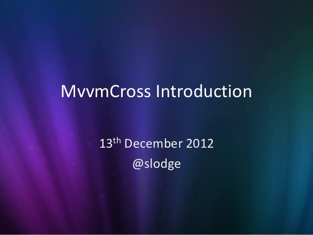 MvvmCross Introduction    13th December 2012          @slodge