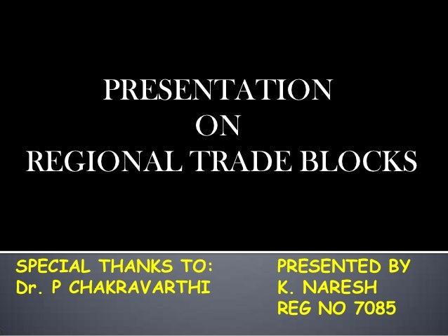 PRESENTATION         ONREGIONAL TRADE BLOCKSSPECIAL THANKS TO:   PRESENTED BYDr. P CHAKRAVARTHI   K. NARESH               ...