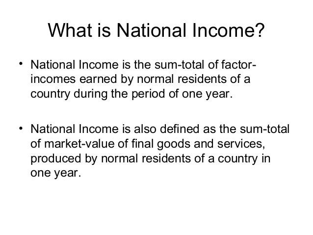 What is National Income? • National Income is the sum-total of factor- incomes earned by normal residents of a country dur...