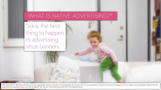 WHAT IS NATIVE ADVERTISING?**a.k.a. the bestthing to happento advertising,since bannersFAIR USE NOTICE: We believe that th...