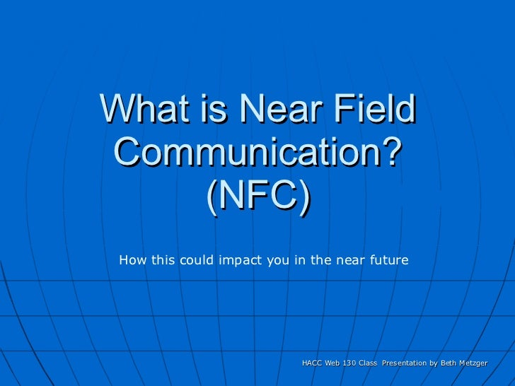 What is Near Field Communication? (NFC) HACC Web 130 Class  Presentation by Beth Metzger How this could impact you in the ...