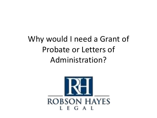 Why would I need a Grant of Probate or Letters of Administration?