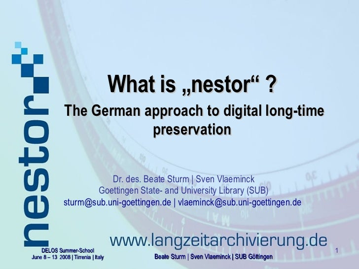 "What  is ""nestor"" ?   The German approach to digital long-time preservation Dr. des. Beate Sturm | Sven Vlaeminck Goetting..."