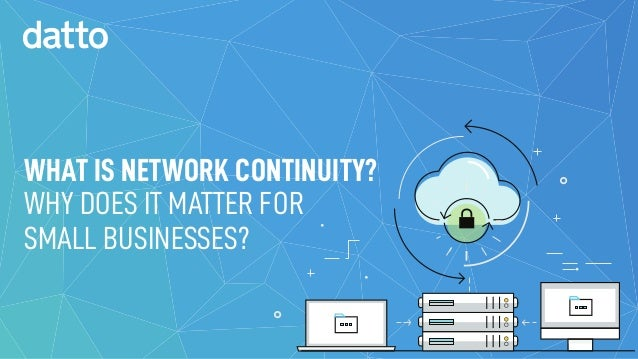 WHAT IS NETWORK CONTINUITY? WHY DOES IT MATTER FOR SMALL BUSINESSES?