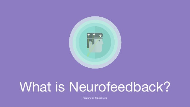 What is Neurofeedback? Focusing on the EEG one.