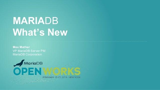 MARIADB What's New Max Mether VP MariaDB Server PM MariaDB Corporation