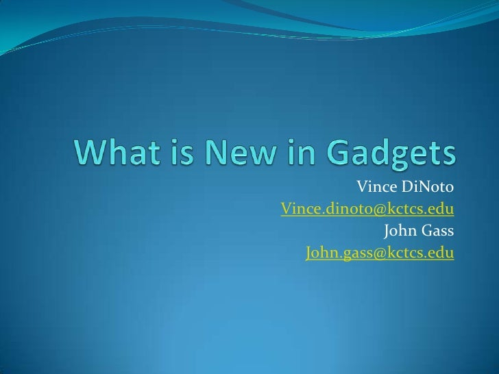 What is New in Gadgets<br />Vince DiNoto<br />Vince.dinoto@kctcs.edu<br />John Gass<br />John.gass@kctcs.edu<br />