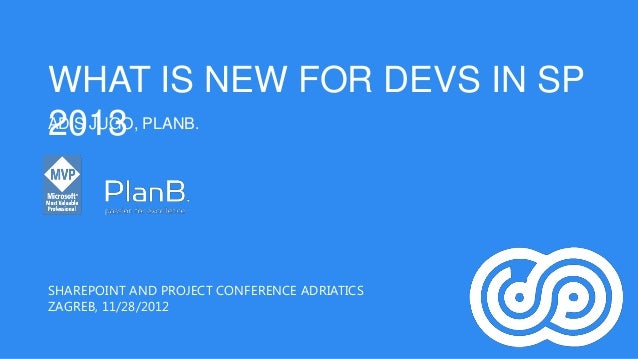 WHAT IS NEW FOR DEVS IN SP2013ADIS JUGO, PLANB.SHAREPOINT AND PROJECT CONFERENCE ADRIATICSZAGREB, 11/28/2012