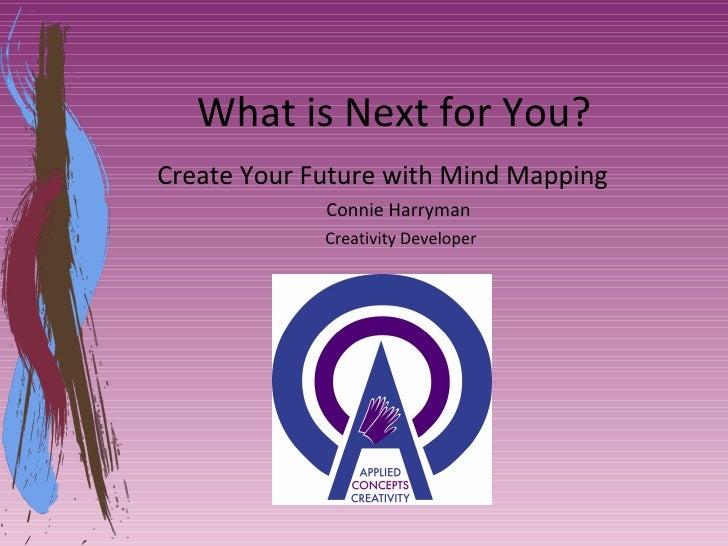 What is Next for You? <ul><li>Create Your Future with Mind Mapping </li></ul><ul><ul><li>Connie Harryman  </li></ul></ul><...