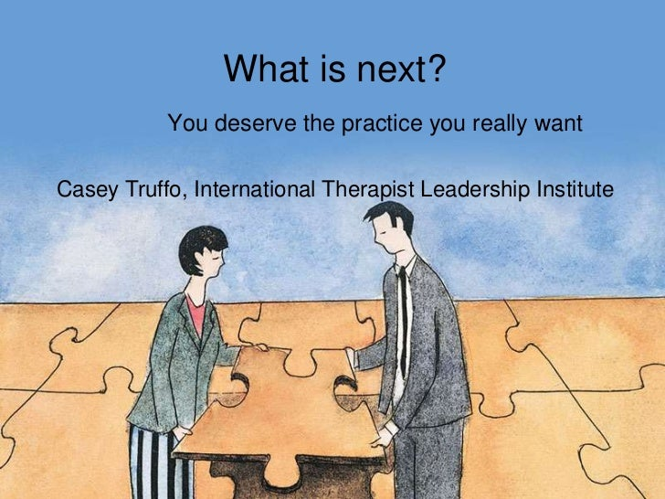 What is next?<br />You deserve the practice you really want<br />Casey Truffo, International Therapist Leadership Institut...