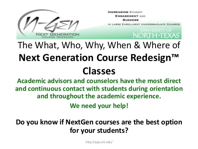 The What, Who, Why, When & Where of Next Generation Course Redesign™ Classes Academic advisors and counselors have the mos...