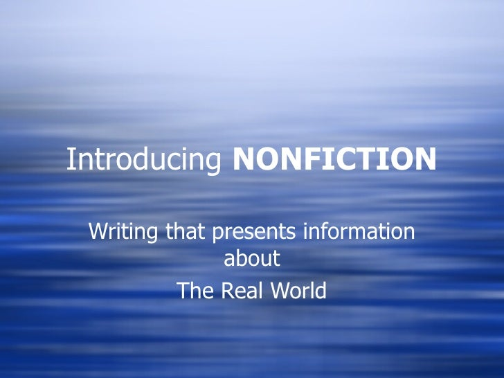 Introducing  NONFICTION Writing that presents information about The Real World