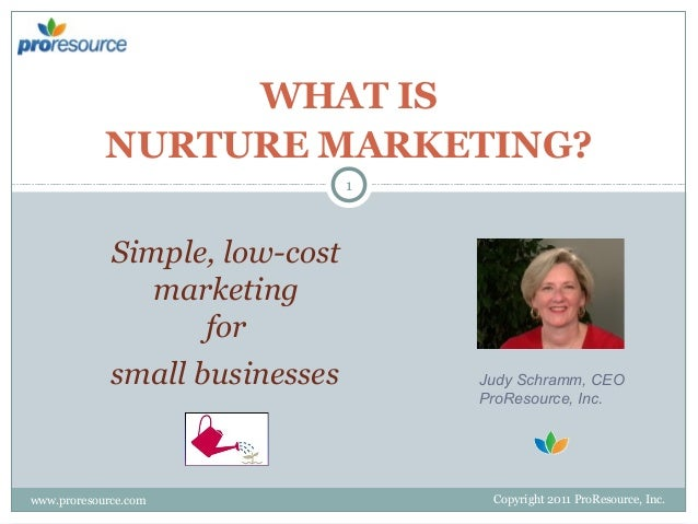 WHAT IS NURTURE MARKETING? 1  Simple, low-cost marketing for small businesses  www.proresource.com  Judy Schramm, CEO ProR...