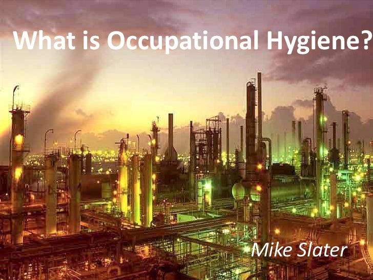 What is Occupational Hygiene?                   Mike Slater