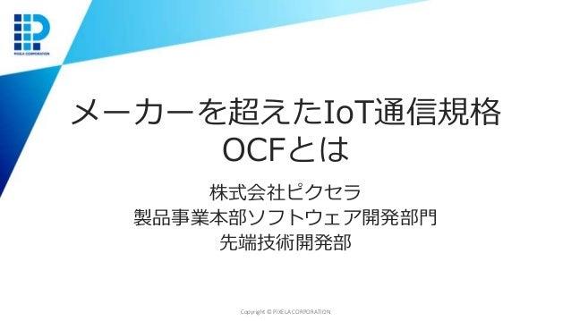 メーカーを超えたIoT通信規格 OCFとは 株式会社ピクセラ 製品事業本部ソフトウェア開発部門 先端技術開発部 Copyright © PIXELA CORPORATION