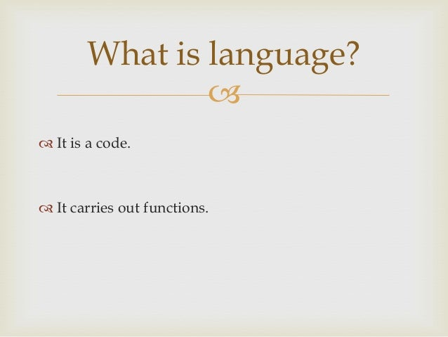What is language?   It is a code.   It carries out functions.