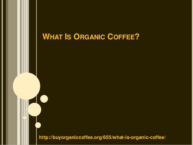 WHAT IS ORGANIC COFFEE?http://buyorganiccoffee.org/655/what-is-organic-coffee/