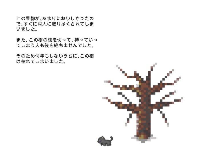 この果物が、あまりにおいしかったので、すぐに村人に取り尽くされてしまいました。 また、この樹の枝を切って、持っていってしまう人も後を絶ちませんでした。 そのため何年もしないうちに、この樹は枯れてしまいました。