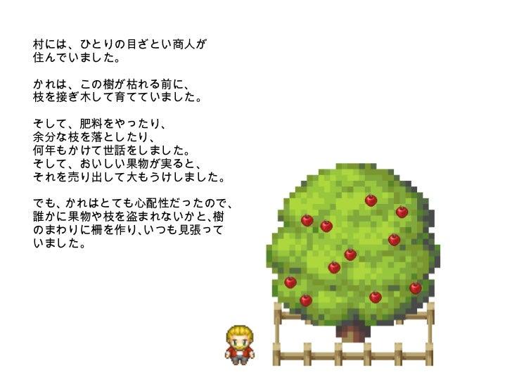 村には、ひとりの目ざとい商人が 住んでいました。 かれは、この樹が枯れる前に、 枝を接ぎ木して育てていました。 そして、肥料をやったり、 余分な枝を落としたり、 何年もかけて世話をしました。 そして、おいしい果物が実ると、 それを売り出して大も...
