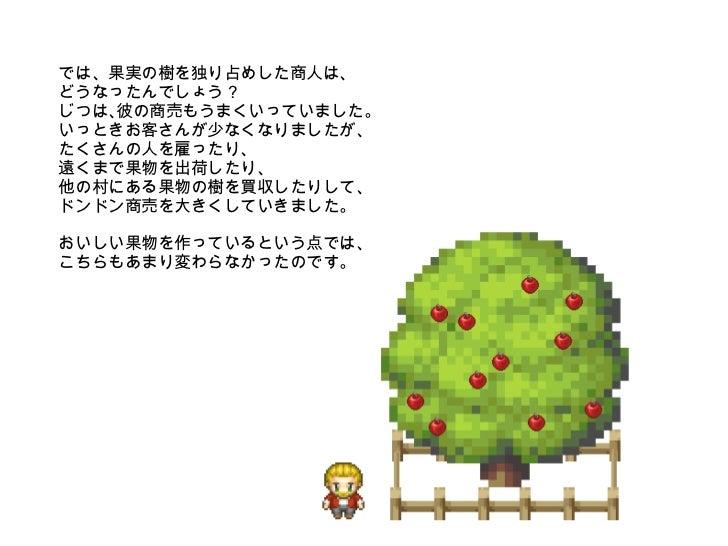 では、果実の樹を独り占めした商人は、 どうなったんでしょう?  じつは、彼の商売もうまくいっていました。いっときお客さんが少なくなりましたが、 たくさんの人を雇ったり、 遠くまで果物を出荷したり、 他の村にある果物の樹を買収したりして、 ドンド...