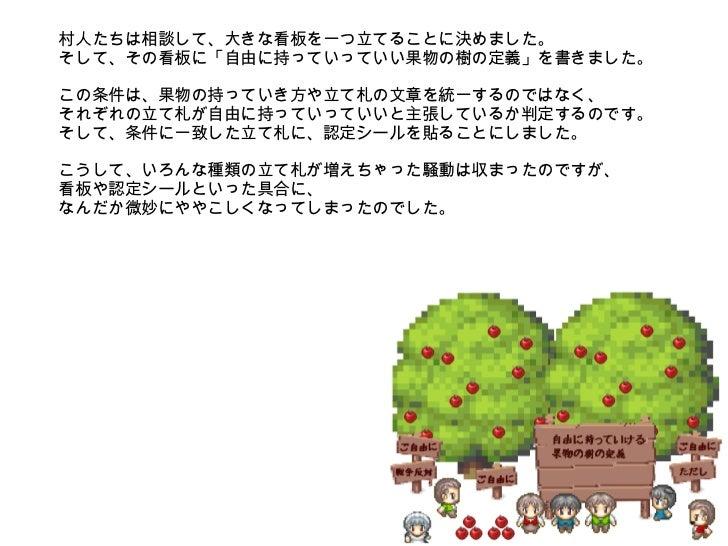 村人たちは相談して、大きな看板を一つ立てることに決めました。 そして、その看板に「自由に持っていっていい果物の樹の定義」を書きました。 この条件は、果物の持っていき方や立て札の文章を統一するのではなく、 それぞれの立て札が自由に持っていっていい...