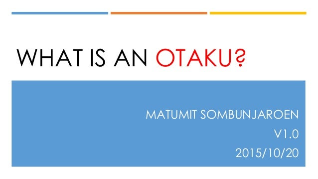 WHAT IS AN OTAKU? MATUMIT SOMBUNJAROEN V1.0 2015/10/20