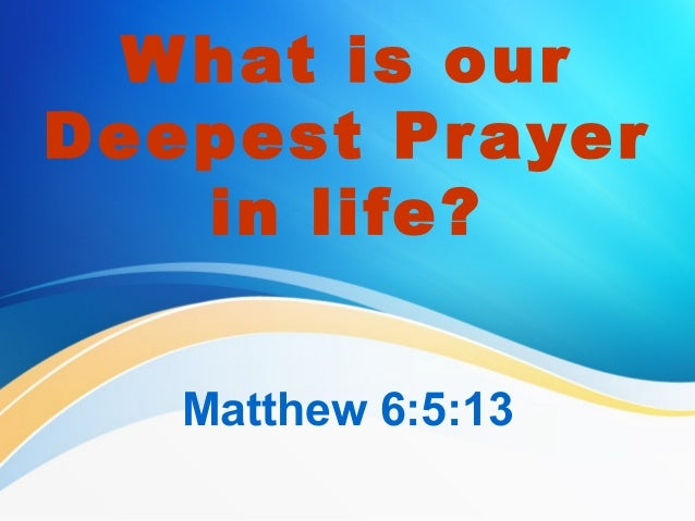 W hat is our Deepest Pr ayer in life? Matthew 6:5:13
