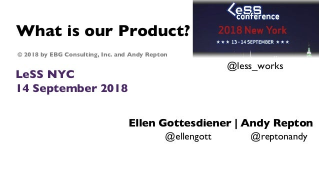 What is our Product? LeSS NYC 14 September 2018 Ellen Gottesdiener | Andy Repton © 2018 by EBG Consulting, Inc. and Andy R...