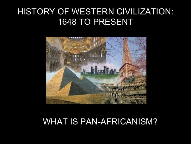 HISTORY OF WESTERN CIVILIZATION: 1648 TO PRESENT WHAT IS PAN-AFRICANISM?
