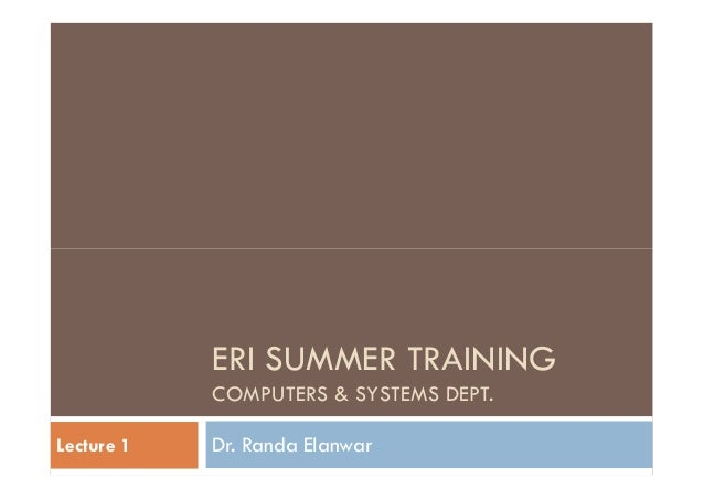 ERI SUMMER TRAINING COMPUTERS & SYSTEMS DEPT. Dr. Randa ElanwarLecture 1