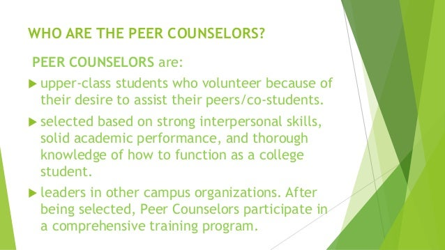 peer counselling Peer counselors fall under the general rubric of paraprofessionals -- those without extended professional training who are selected from the group to be served, trained, and given ongoing supervision to perform some key function generally performed by a professional (mamarchev, 1981) frequently .