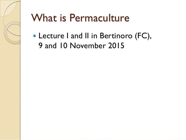 What is Permaculture  Lecture I and II in Bertinoro (FC), 9 and 10 November 2015