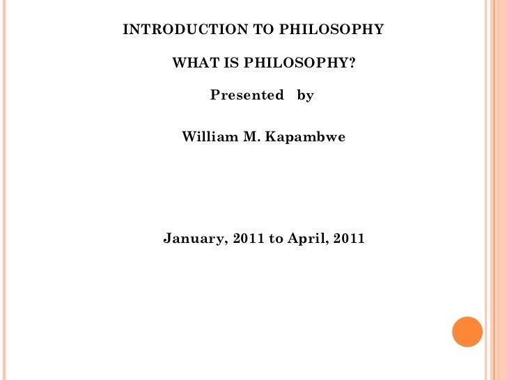 INTRODUCTION TO PHILOSOPHY <ul><li>WHAT IS PHILOSOPHY? </li></ul><ul><li>Presented  by  </li></ul><ul><li>William M. Kapam...
