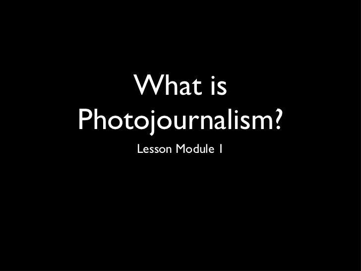 What is Photojournalism? <ul><li>Lesson Module 1 </li></ul>