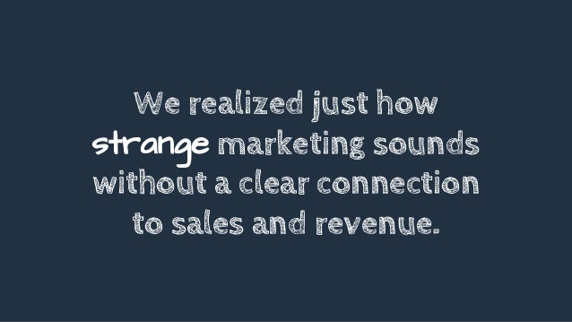 We realized just how strange marketing sounds without a clear connection to sales and revenue.