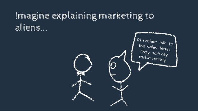 Imagine explaining marketing to aliens... I'd rather talk tothe sales team.They actuallymake money.
