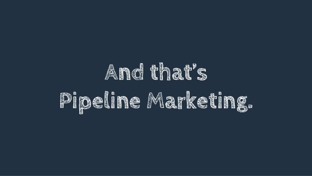 And that's Pipeline Marketing.
