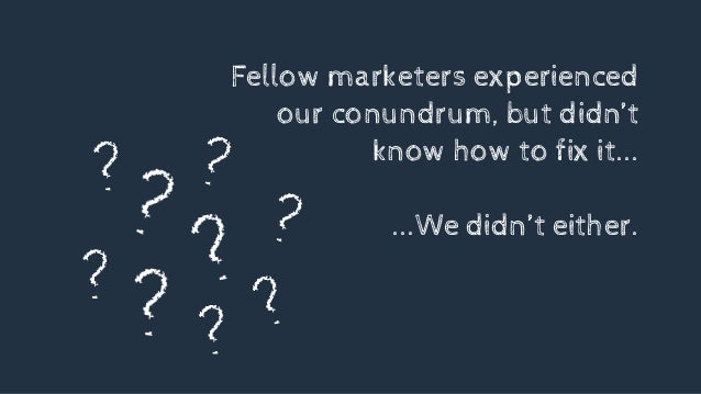 Fellow marketers experienced our conundrum, but didn't know how to fix it... ...We didn't either.