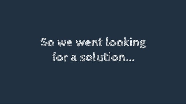 So we went looking for a solution...